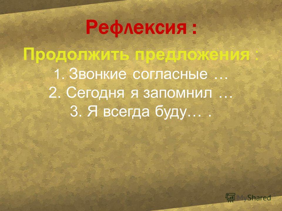 Рефлексия : Продолжить предлажения : 1. Звонкие согласные … 2. Сегодня я запомнил … 3. Я всегда буду….
