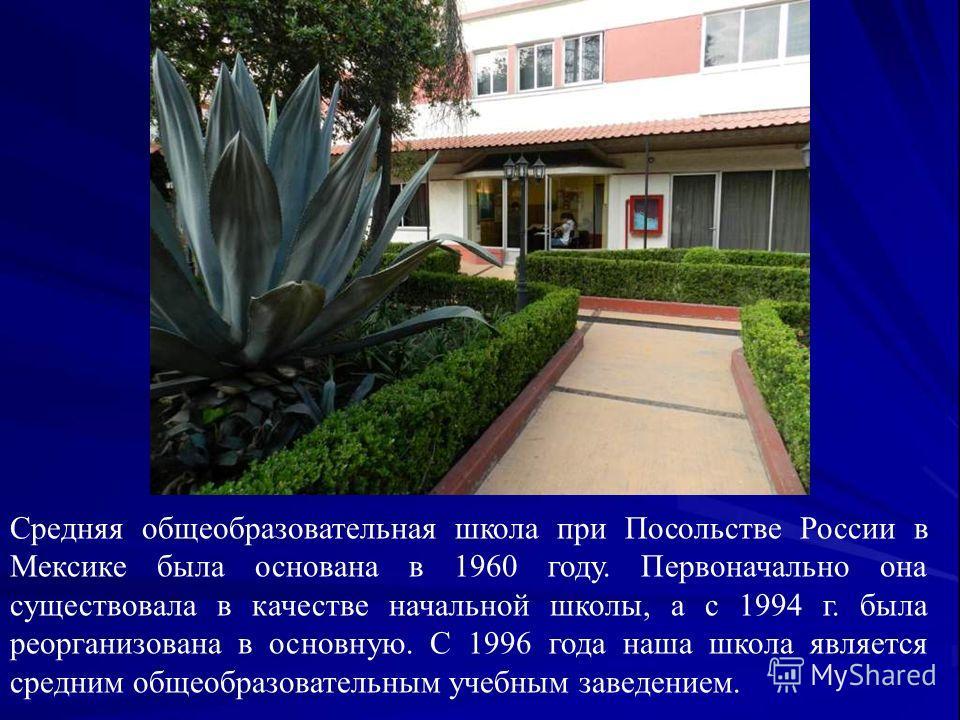 Средняя общеобразовательная школа при Посольстве России в Мексике была основана в 1960 году. Первоначально она существовала в качестве начальной школы, а с 1994 г. была реорганизована в основную. С 1996 года наша школа является средним общеобразовате