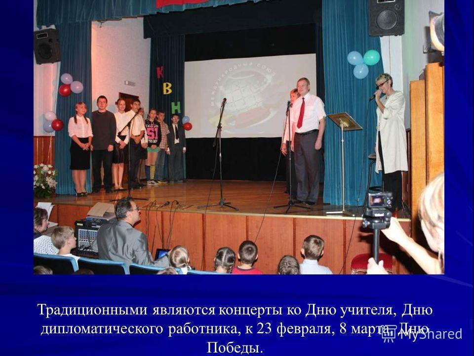 Традиционными являются концерты ко Дню учителя, Дню дипломатического работника, к 23 февраля, 8 марта, Дню Победы.