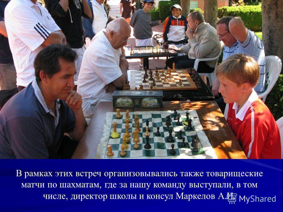В рамках этих встреч организовывались также товарищеские матчи по шахматам, где за нашу команду выступали, в том числе, директор школы и консул Маркелов А.И.