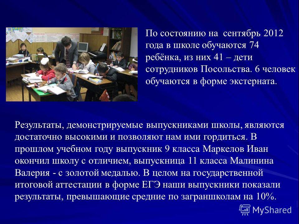 По состоянию на сентябрь 2012 года в школе обучаются 74 ребёнка, из них 41 – дети сотрудников Посольства. 6 человек обучаются в форме экстерната. Результаты, демонстрируемые выпускниками школы, являются достаточно высокими и позволяют нам ими гордить