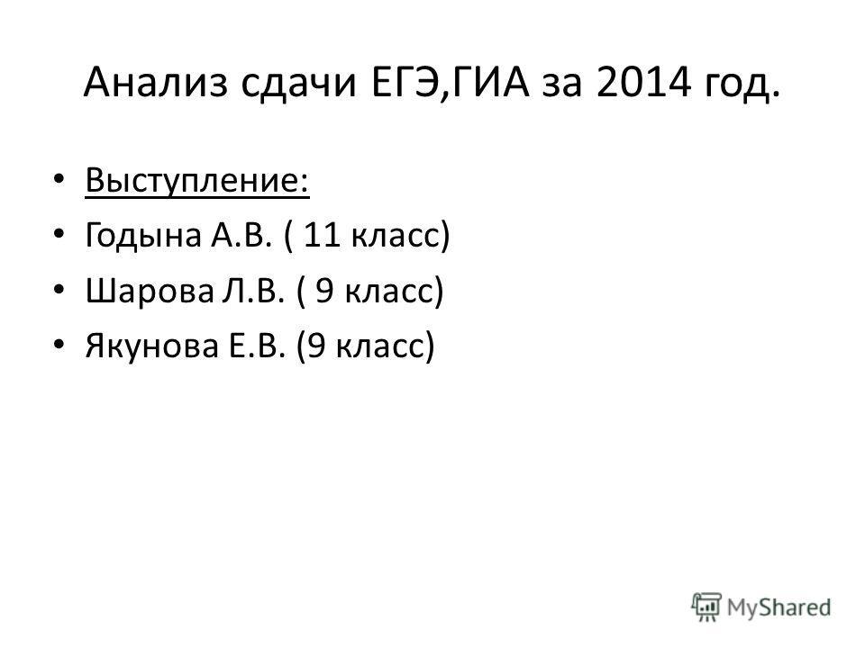 Анализ сдачи ЕГЭ,ГИА за 2014 год. Выступление: Годына А.В. ( 11 класс) Шарова Л.В. ( 9 класс) Якунова Е.В. (9 класс)