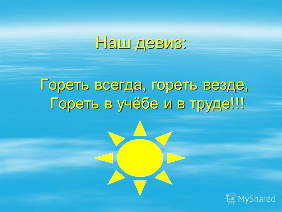 Наш девиз: Гореть всегда, гореть везде, Гореть в учёбе и в труде!!! Гореть всегда, гореть везде, Гореть в учёбе и в труде!!!