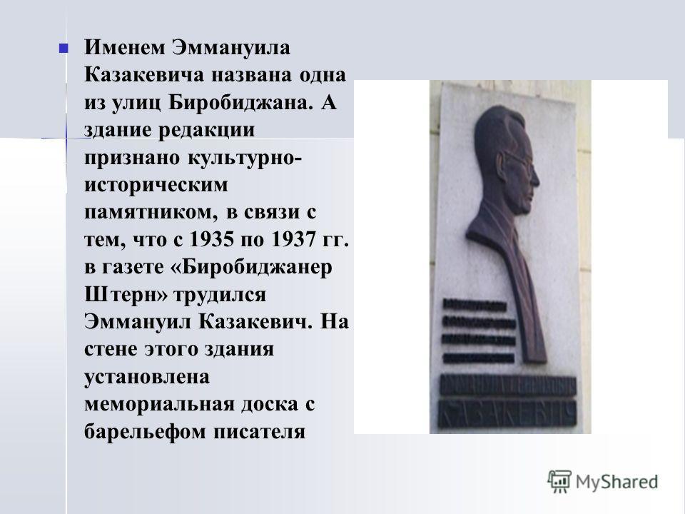 Именем Эммануила Казакевича названа одна из улиц Биробиджана. А здание редакции признано культурно- историческим памятником, в связи с тем, что с 1935 по 1937 гг. в газете «Биробиджанер Штерн» трудился Эммануил Казакевич. На стене этого здания устано