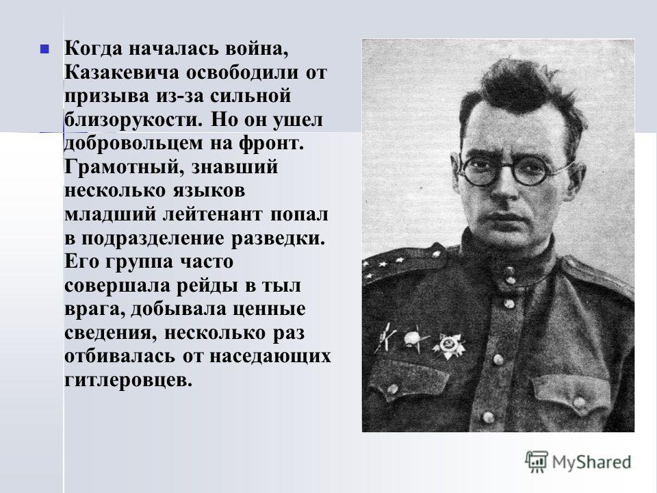 Когда началась война, Казакевича освободили от призыва из-за сильной близорукости. Но он ушел добровольцем на фронт. Грамотный, знавший несколько языков младший лейтенант попал в подразделение разведки. Его группа часто совершала рейды в тыл врага, д
