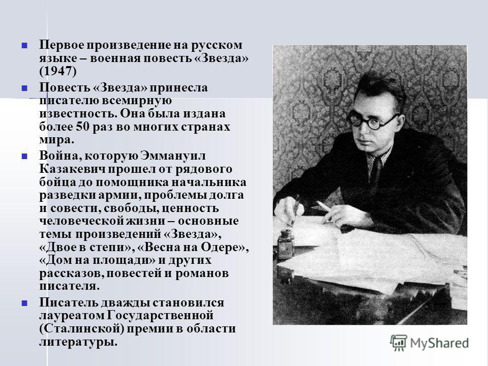 Первое произведение на русском языке – военная повесть «Звезда» (1947) Повесть «Звезда» принесла писателю всемирную известность. Она была издана более 50 раз во многих странах мира. Война, которую Эммануил Казакевич прошел от рядового бойца до помощн