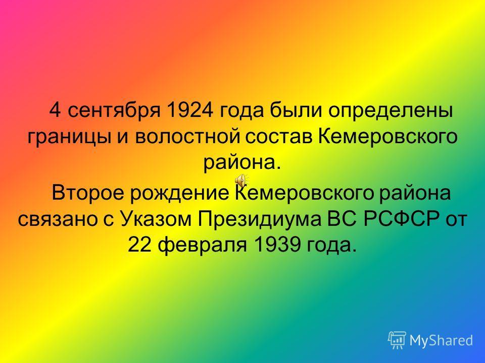 4 сентября 1924 года были определены границы и волостной состав Кемеровского района. Второе рождение Кемеровского района связано с Указом Президиума ВС РСФСР от 22 февраля 1939 года.