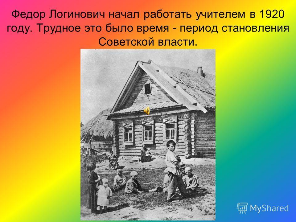 Федор Логинович начал работать учителем в 1920 году. Трудное это было время - период становления Советской власти.