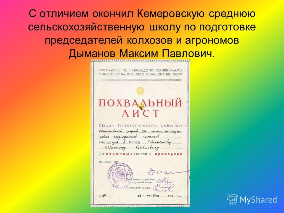 С отличием окончил Кемеровскую среднюю сельскохозяйственную школу по подготовке председателей колхозов и агрономов Дыманов Максим Павлович.