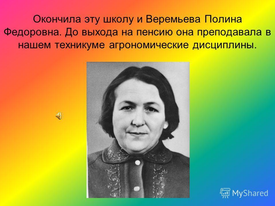 Окончила эту школу и Веремьева Полина Федоровна. До выхода на пенсию она преподавала в нашем техникуме агрономические дисциплины.