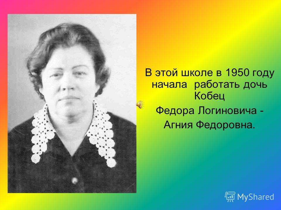 В этой школе в 1950 году начала работать дочь Кобец Федора Логиновича - Агния Федоровна.