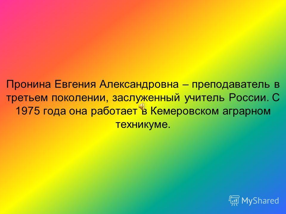 Пронина Евгения Александровна – преподаватель в третьем поколении, заслуженный учитель России. С 1975 года она работает в Кемеровском аграрном техникуме.