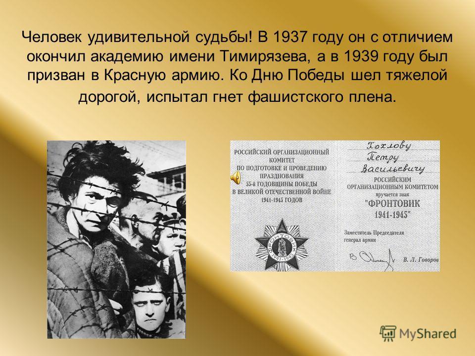 Человек удивительной судьбы! В 1937 году он с отличием окончил академию имени Тимирязева, а в 1939 году был призван в Красную армию. Ко Дню Победы шел тяжелой дорогой, испытал гнет фашистского плена.