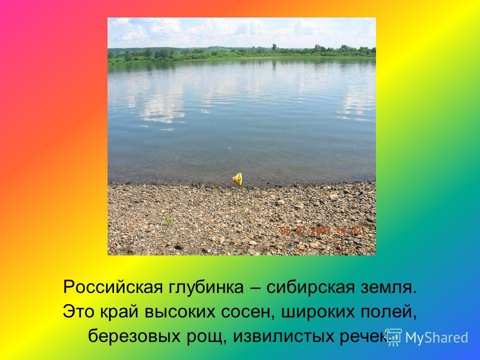 Российская глубинка – сибирская земля. Это край высоких сосен, широких полей, березовых рощ, извилистых речек.