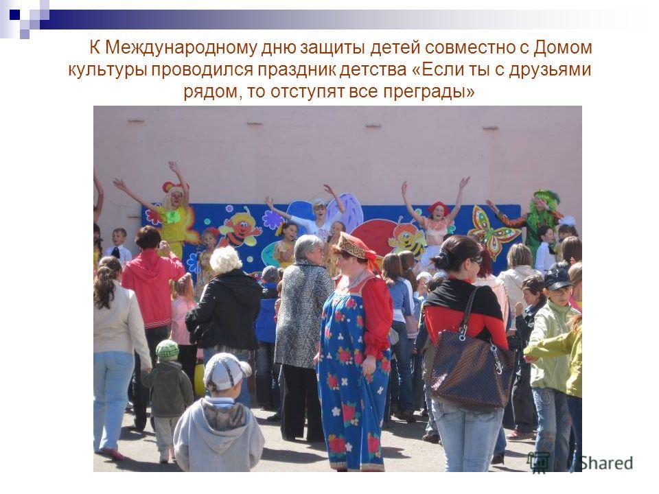 К Международному дню защиты детей совместно с Домом культуры проводился праздник детства «Если ты с друзьями рядом, то отступят все преграды»
