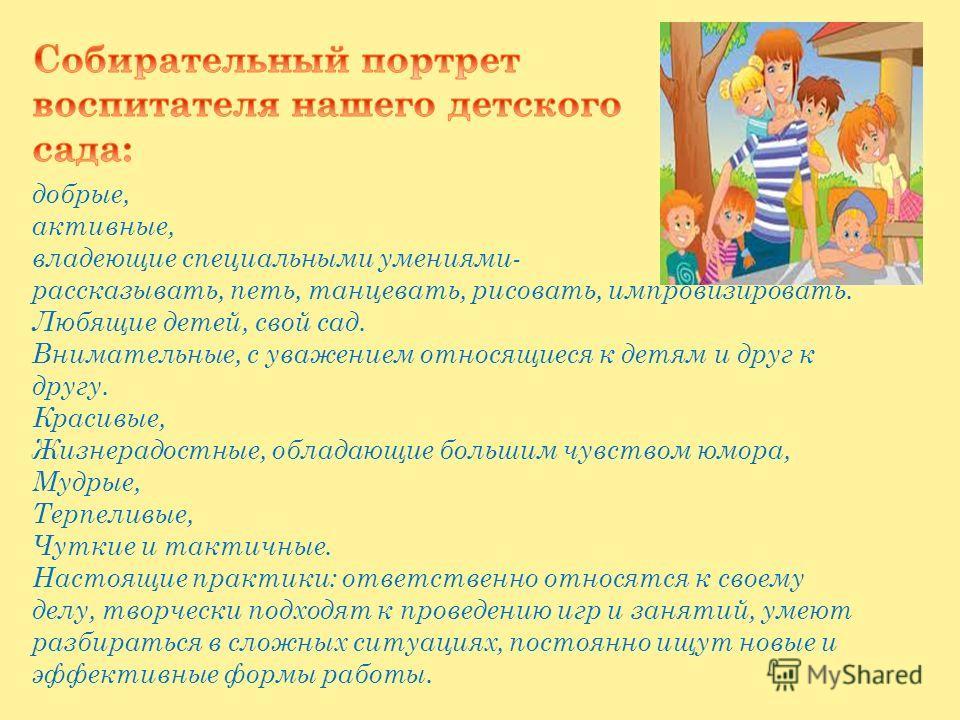 добрые, активные, владеющие специальными умениями- рассказывать, петь, танцевать, рисовать, импровизировать. Любящие детей, свой сад. Внимательные, с уважением относящиеся к детям и друг к другу. Красивые, Жизнерадостные, обладающие большим чувством