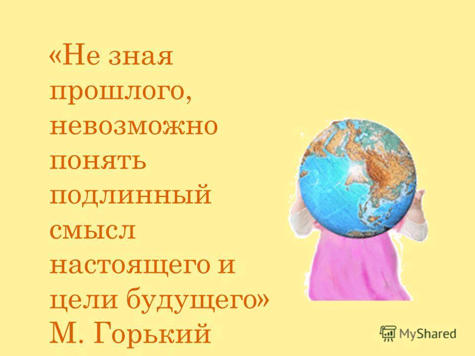«Не зная прошлого, невозможно понять подлинный смысл настоящего и цели будущего» М. Горький
