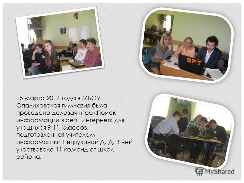 15 марта 2014 года в МБОУ Опалиховская гимназия была проведена деловая игра «Поиск информации в сети Интернет» для учащихся 9-11 классов, подготовленная учителем информатики Петрухиной Д. Д. В ней участвовало 11 команд от школ района.