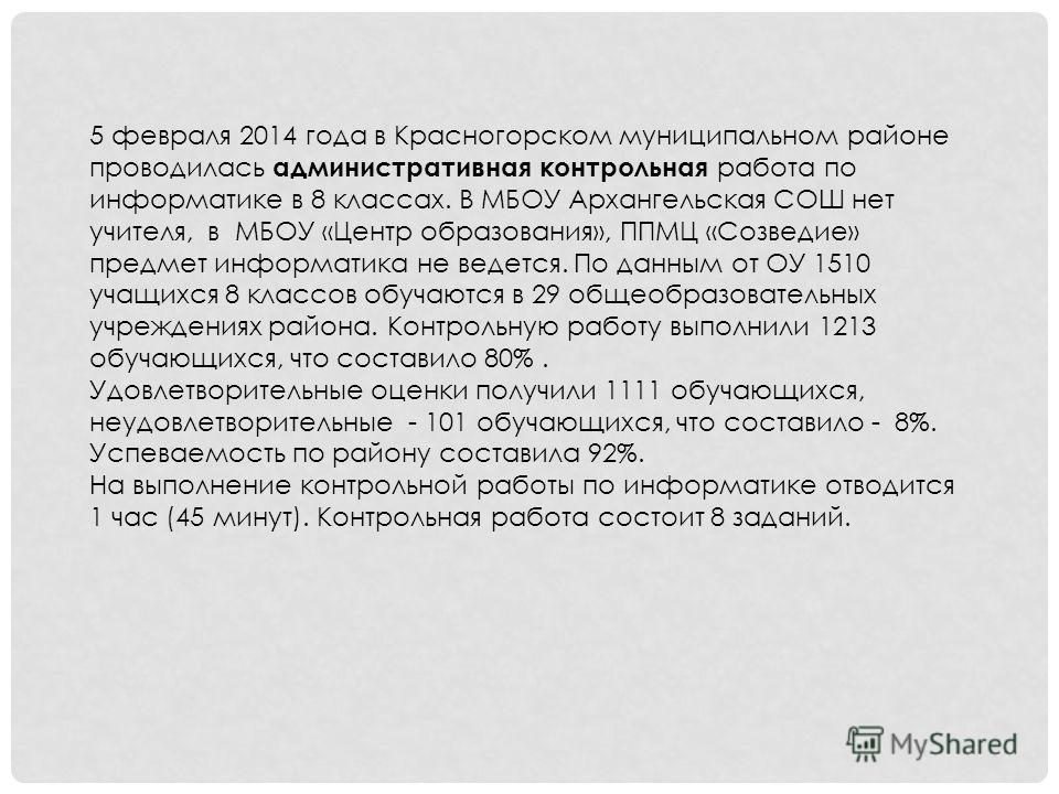 5 февраля 2014 года в Красногорском муниципальном районе проводилась административная контрольная работа по информатике в 8 классах. В МБОУ Архангельская СОШ нет учителя, в МБОУ «Центр образования», ППМЦ «Созведие» предмет информатика не ведется. По