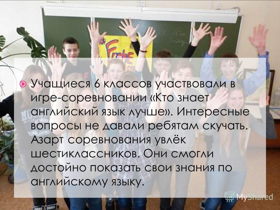 Учащиеся 6 классов участвовали в игре-соревновании «Кто знает английский язык лучше». Интересные вопросы не давали ребятам скучать. Азарт соревнования увлёк шестиклассников. Они смогли достойно показать свои знания по английскому языку.