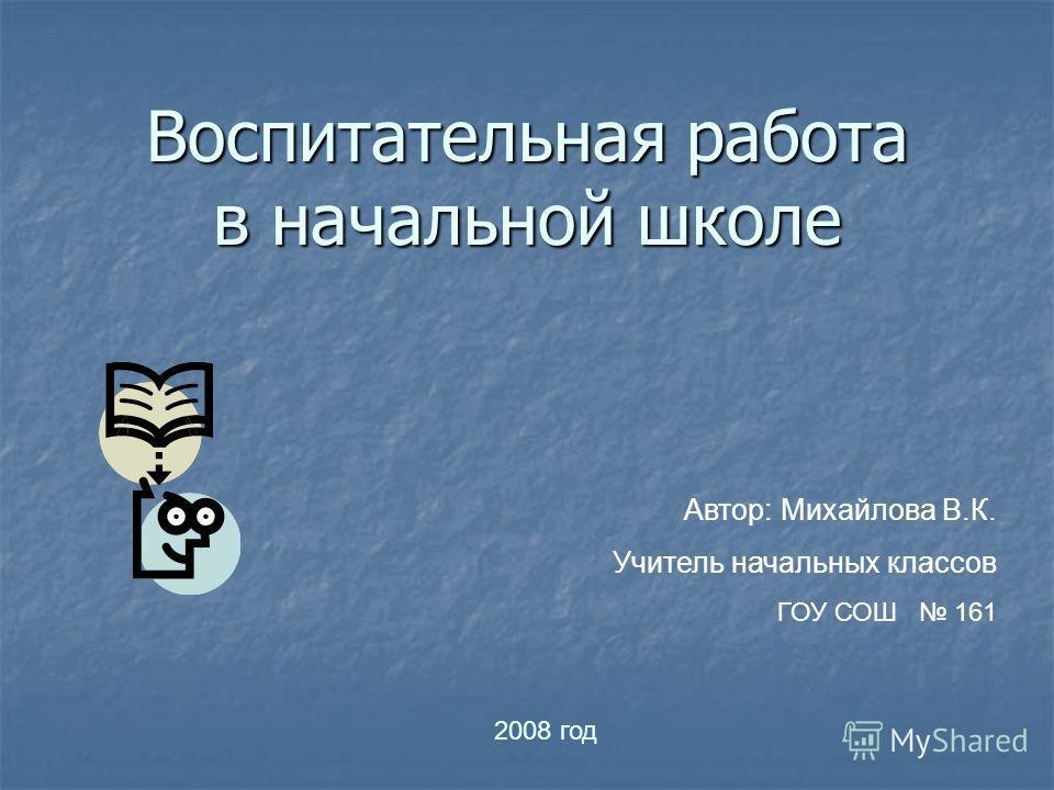 Воспитательная работа в начальной школе Автор: Михайлова В.К. Учитель начальных классов ГОУ СОШ 161 2008 год