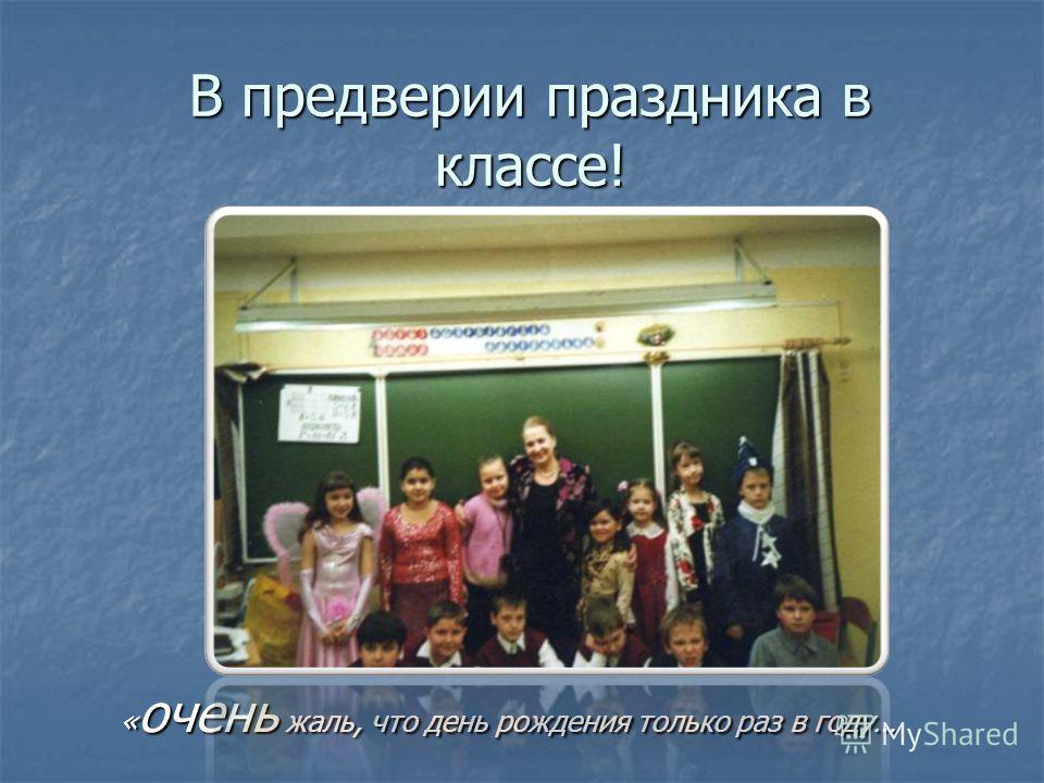 В преддверии праздника в классе! « очень жаль, что день рождения только раз в году…