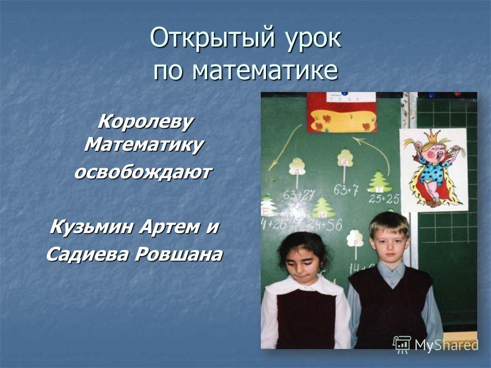 Открытый урок по математике Королеву Математику Королеву Математику освобождают освобождают Кузьмин Артем и Садиева Ровшана