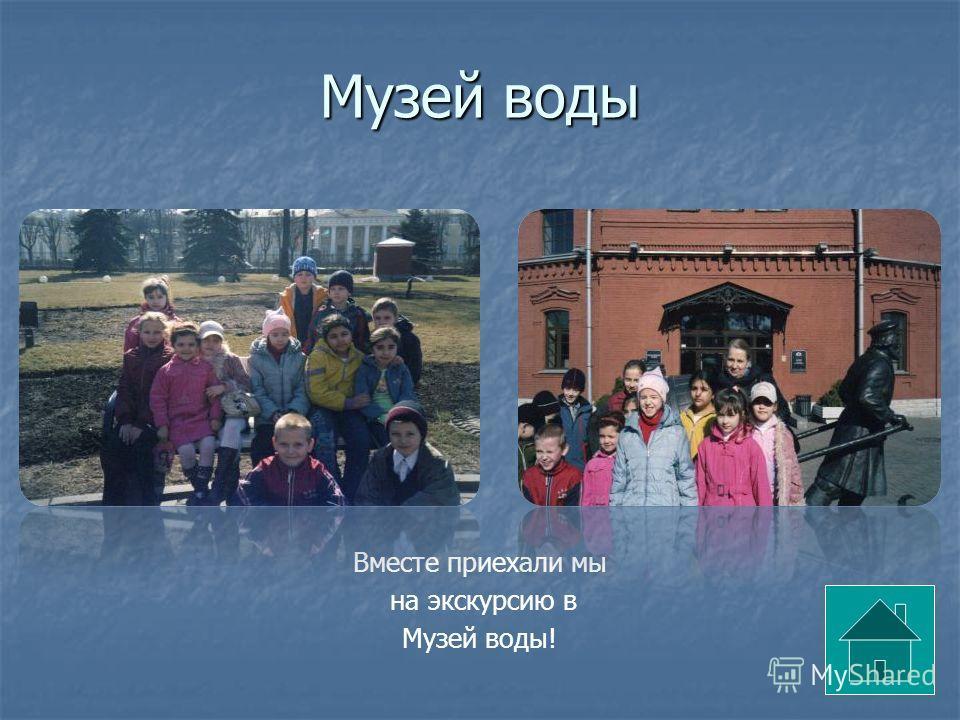 Музей воды Вместе приехали мы на экскурсию в Музей воды!