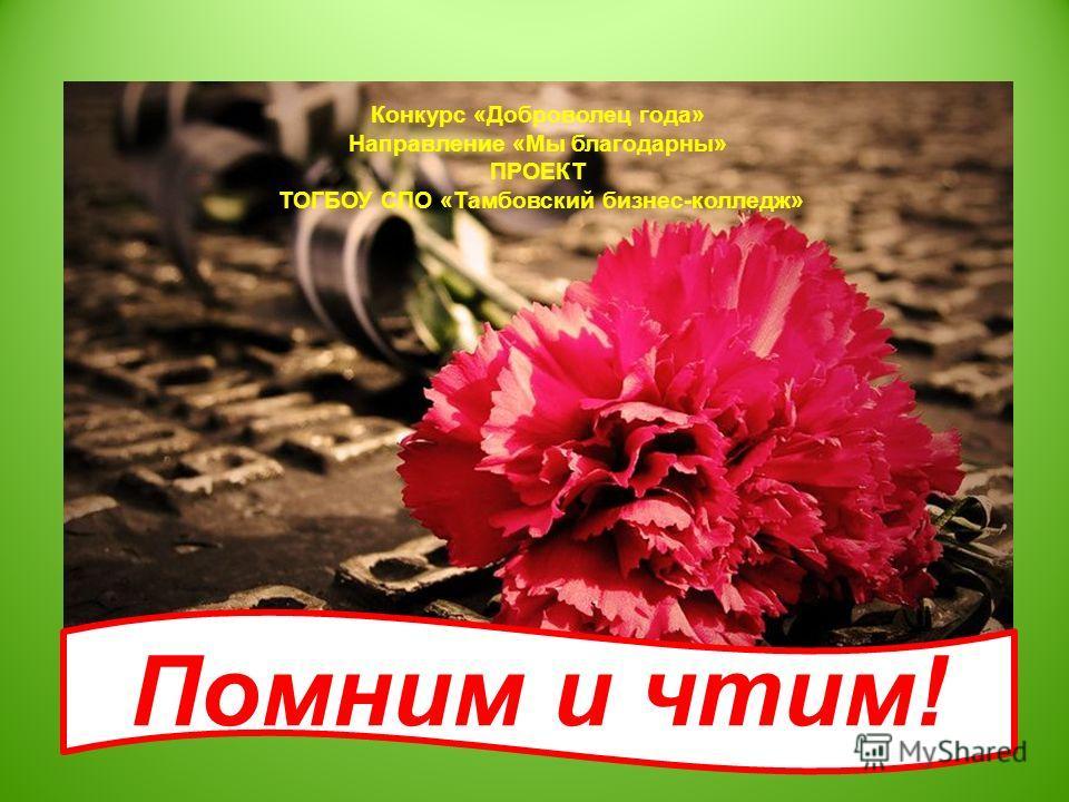 Конкурс «Доброволец года» Направление «Мы благодарны» ПРОЕКТ ТОГБОУ СПО «Тамбовский бизнес-колледж» Помним и чтим!