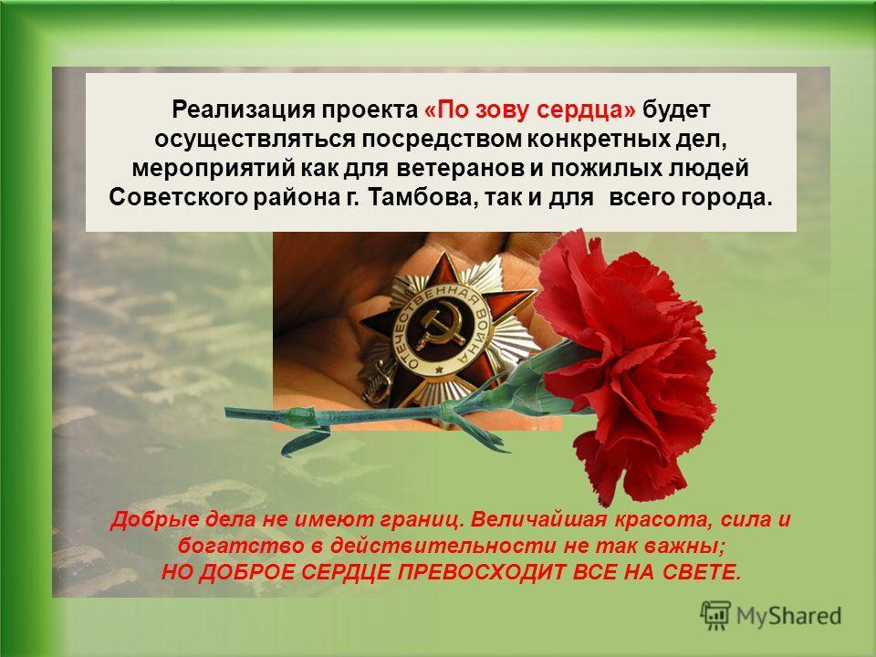 Реализация проекта «По зову сердца» будет осуществляться посредством конкретных дел, мероприятий как для ветеранов и пожилых людей Советского района г. Тамбова, так и для всего города. Добрые дела не имеют границ. Величайшая красота, сила и богатство