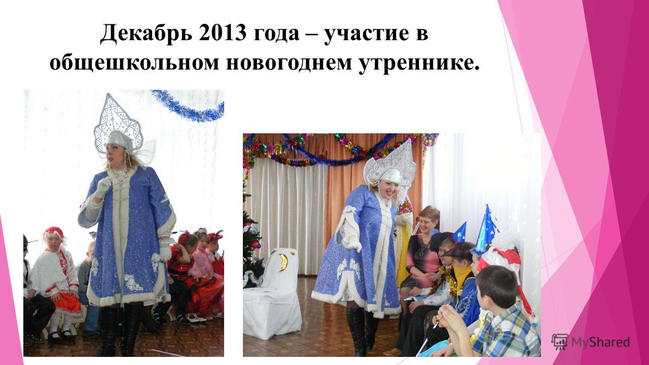 Декабрь 2013 года – участие в общешкольном новогоднем утреннике.