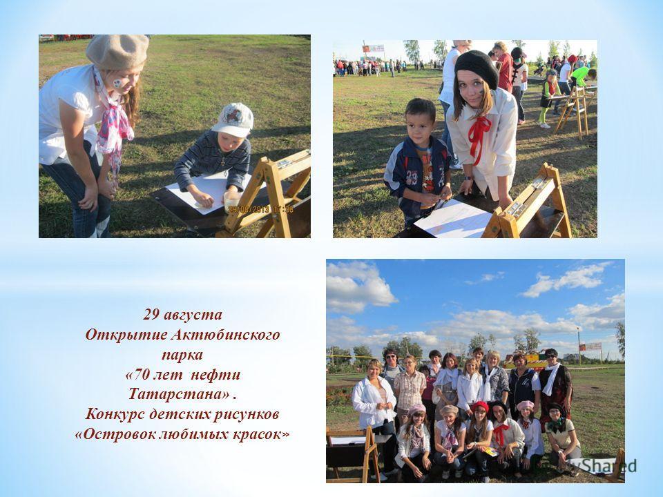 29 августа Открытие Актюбинского парка «70 лет нефти Татарстана». Конкурс детских рисунков «Островок любимых красок »