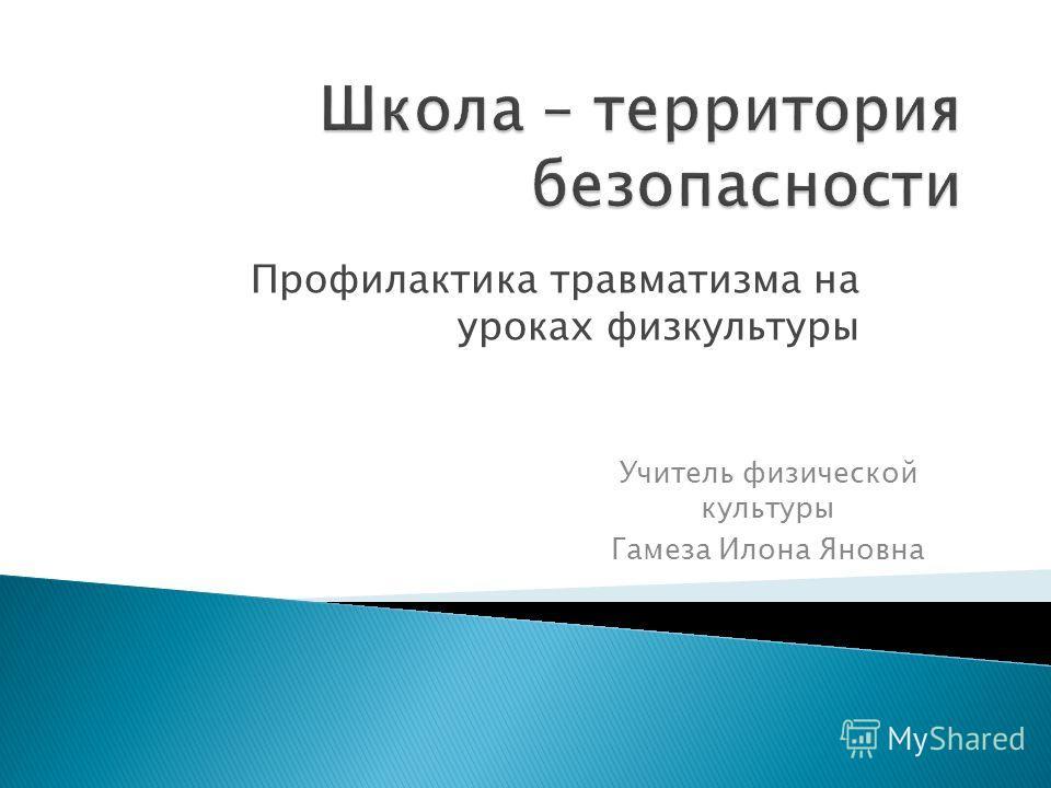 Профилактика травматизма на уроках физкультуры Учитель физической культуры Гамеза Илона Яновна