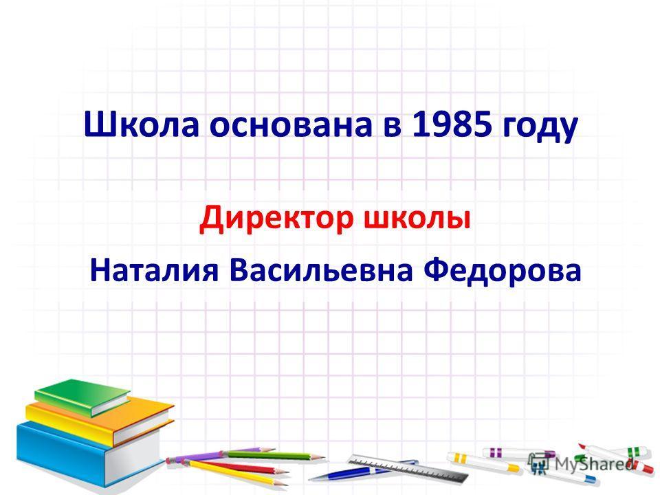 Школа основана в 1985 году Директор школы Наталия Васильевна Федорова