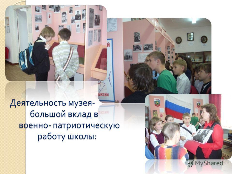 Деятельюность музея - большой вклад в военно - патриотическую работу школы : Деятельюность музея - большой вклад в военно - патриотическую работу школы :