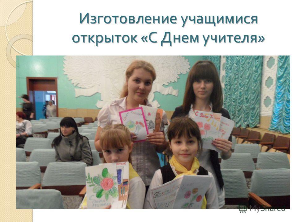 Изготовление учащимися открыток « С Днем учителя »