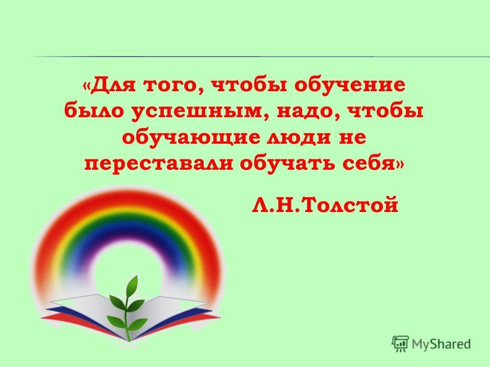 «Для того, чтобы обучение было успешным, надо, чтобы обучающие люди не переставали обучать себя» Л.Н.Толстой
