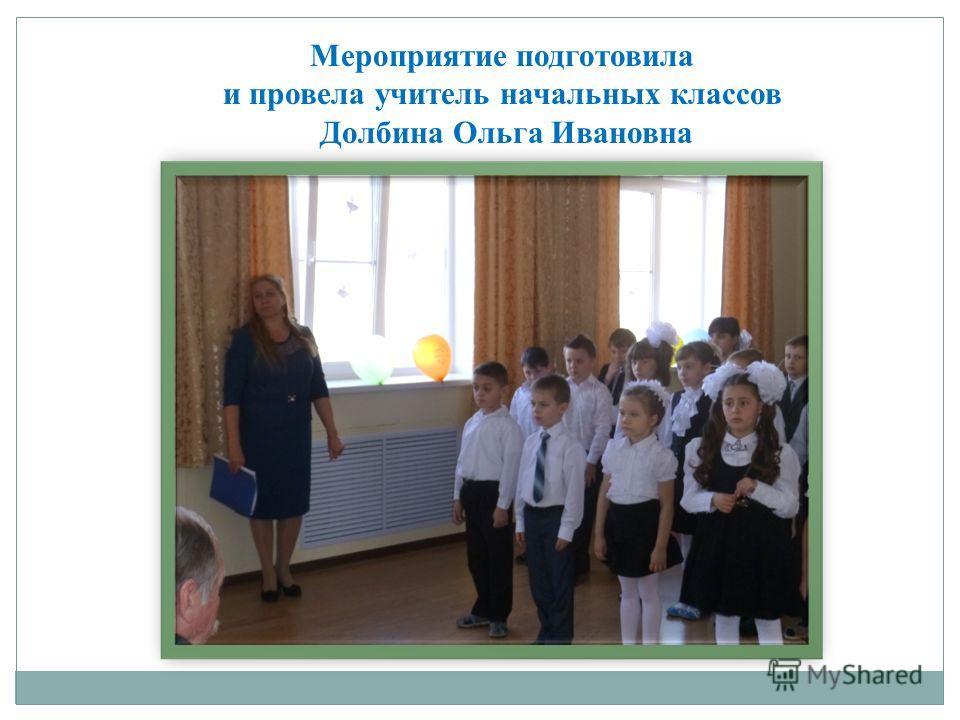 Мероприятие подготовила и провела учитель начальных классов Долбина Ольга Ивановна
