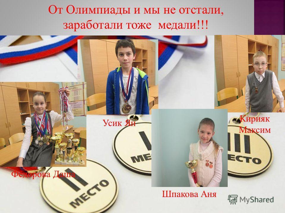 От Олимпиады и мы не отстали, заработали тоже медали !!! Фёдорова Даша Усик Ян Шпакова Аня Кирияк Максим