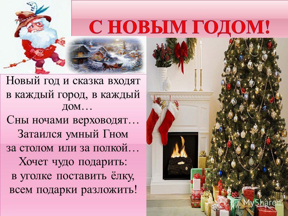 Новый год и сказка входят в каждый город, в каждый дом… Сны ночами верховодят… Затаился умный Гном за столом или за полкой… Хочет чудо подарить: в уголке поставить ёлку, всем подарки разложить! Новый год и сказка входят в каждый город, в каждый дом…