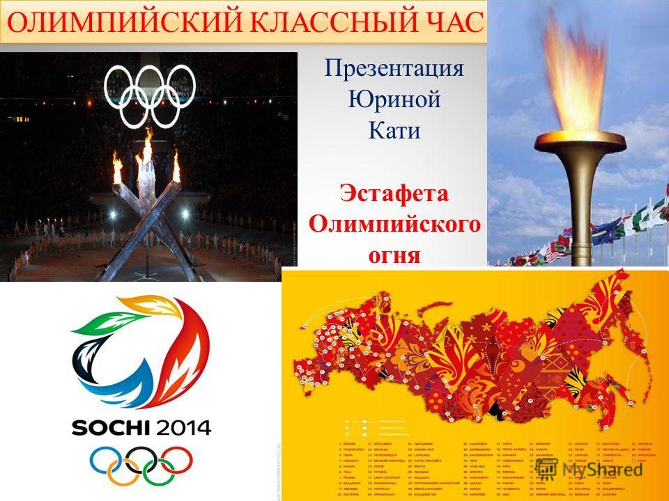 ОЛИМПИЙСКИЙ КЛАССНЫЙ ЧАС Презентация Юриной Кати Эстафета Олимпийского огня