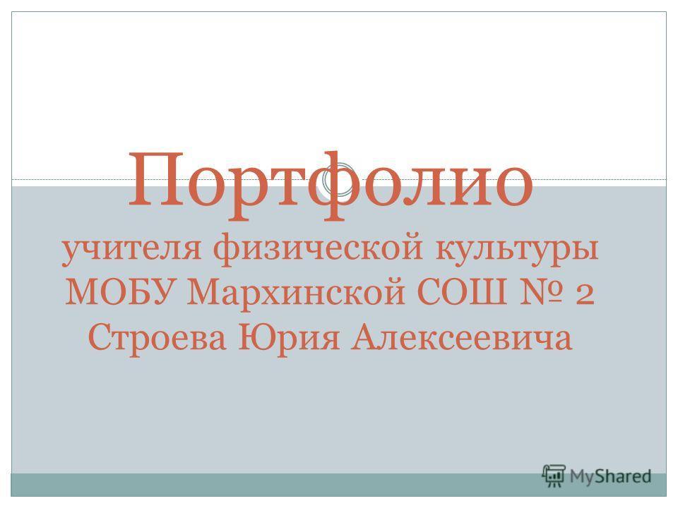 Портфолио учителя физической культуры МОБУ Мархинской СОШ 2 Строева Юрия Алексеевича