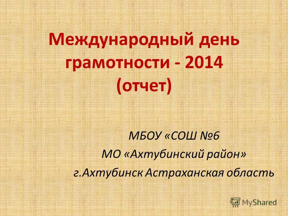 Международный день грамотности - 2014 (отчет) МБОУ «СОШ 6 МО «Ахтубинский район» г.Ахтубинск Астраханская область