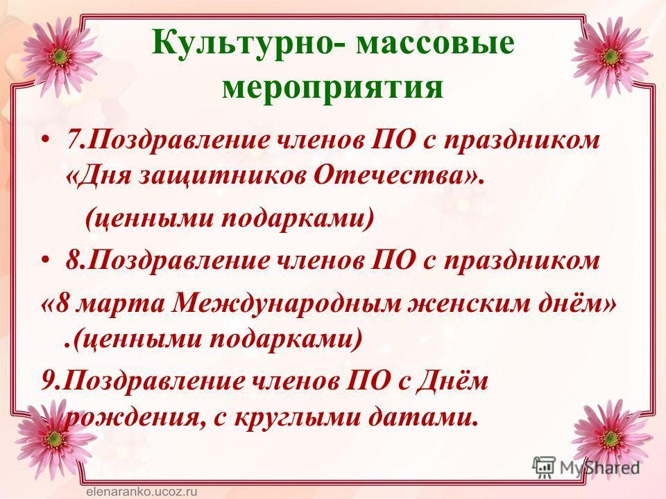 Культурно- массовые мероприятия 7. Поздравление членов ПО с праздником «Дня защитников Отечества». (ценными подарками) 8. Поздравление членов ПО с праздником «8 марта Международным женским днём».(ценными подарками) 9. Поздравление членов ПО с Днём ро