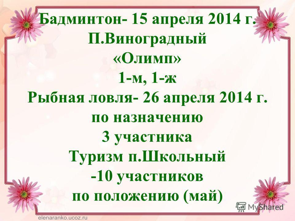 Бадминтон- 15 апреля 2014 г. П.Виноградный «Олимп» 1-м, 1-ж Рыбная ловля- 26 апреля 2014 г. по назначению 3 участника Туризм п.Школьный -10 участников по положению (май)