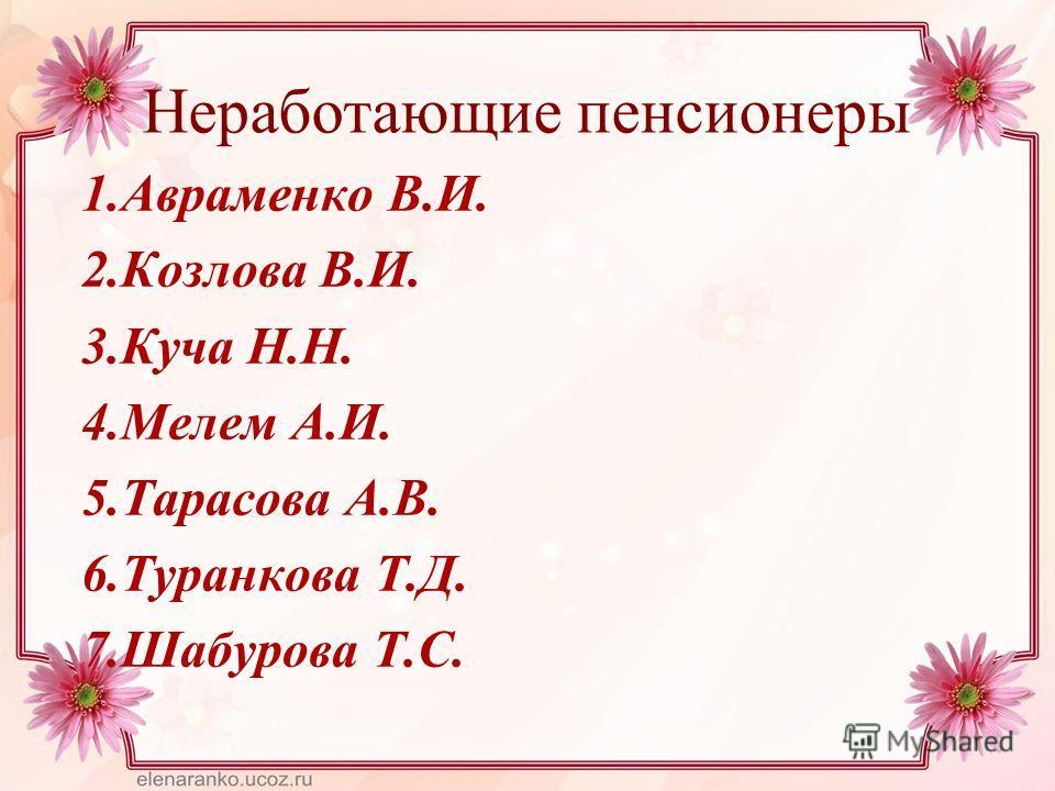 Неработающие пенсионеры 1. Авраменко В.И. 2. Козлова В.И. 3. Куча Н.Н. 4. Мелем А.И. 5. Тарасова А.В. 6. Туранкова Т.Д. 7. Шабурова Т.С.