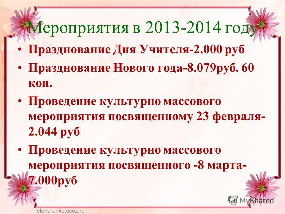 Мероприятия в 2013-2014 году Празднование Дня Учителя-2.000 руб Празднование Нового года-8.079 руб. 60 коп. Проведение культурно массового мероприятия посвященному 23 февраля- 2.044 руб Проведение культурно массового мероприятия посвященного -8 марта