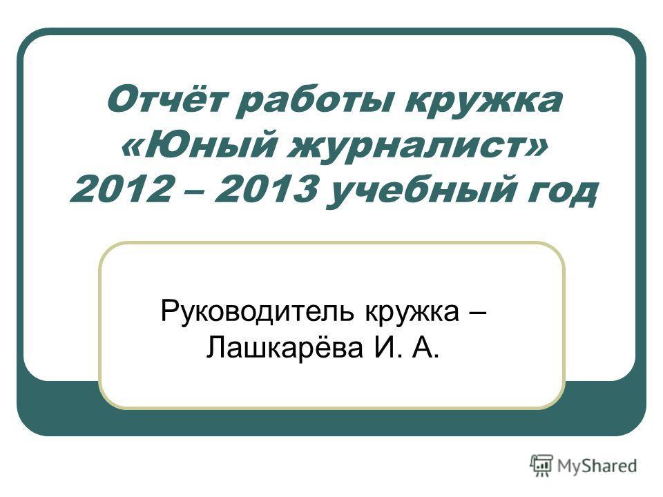 Отчёт работы кружка «Юный журналист» 2012 – 2013 учебный год Руководитель кружка – Лашкарёва И. А.
