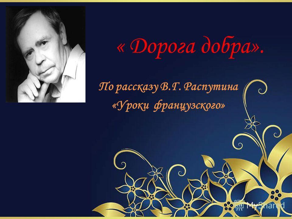 По рассказу В.Г. Распутина «Уроки французского» « Дорога добра».