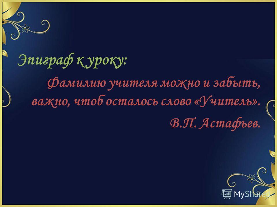 Эпиграф к уроку: Фамилию учителя можно и забыть, важно, чтоб осталось слово «Учитель». В.П. Астафьев.
